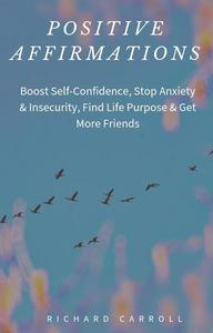 Positive Affirmations: Boost Self-Confidence, Stop Anxiety & Insecurity, Find Life Purpose & Get More Friends