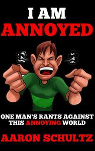 I Am Annoyed: One Man's Rants Against This Annoying World