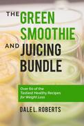 The Green Smoothie and Juicing Bundle: Over 60 of the Tastiest Healthy Recipes for Weight Loss