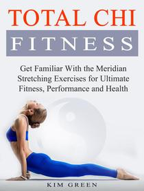Total Chi Fitness: Get Familiar With the Meridian Stretching Exercises for Ultimate Fitness, Performance and Health