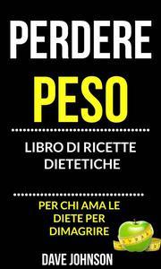 Perdere peso: libro di ricette dietetiche (per chi ama le diete per dimagrire)