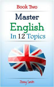Master English in 12 Topics: Book 2: Over 200 new words and phrases explained.
