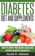 Diabetes Diet and Supplements: How to Lower Your Blood Sugar and Reverse Diabetes Naturally