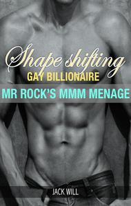 Shape Shifting Gay Billionaire Mr. Rock's MMM Menage
