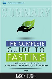 Summary: The Complete Guide to Fasting: Heal Your Body Through Intermittent, Alternate-Day, and Extended