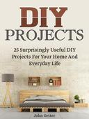 Diy Projects: 25 Surprisingly Useful Diy Projects For Your Home And Everyday Life