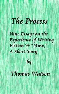 """The Process: Nine Essays on the Experience of Writing Fiction & """"Muse,"""" A Short Story"""