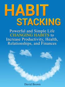 Habit Stacking: Powerful and Simple Life Changing Habits to Increase Productivity, Health, Relationships, and Finances