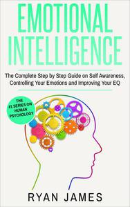 Emotional Intelligence: The Complete Step-by-Step Guide on Self-Awareness, Controlling Your Emotions and Improving Your EQ