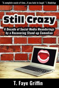 Still Crazy: A Decade of Social Media Meanderings by a Recovering Stand-up Comedian