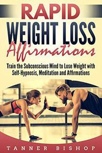 Rapid Weight Loss Affirmations: Train the Subconscious Mind to Lose Weight with Self-Hypnosis, Meditation and Affirmations