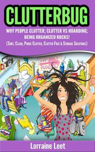 Clutterbug: Why People Clutter; Clutter vs Hoarding; Being Organized Rocks! (Sort, Clean, Purge Clutter, Clutter Free & Storage Solutions)