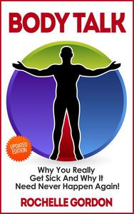 Body Talk - Why You Really Get Sick and Why It Need Never Happen Again