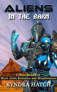 Aliens in the Barn: 4 Short Stories of Mech Alien Romance and Misadventure