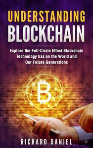 Understanding Blockchain: Explore the Full Circle Effect Blockchain Technology Has on The World And Our Future Generations