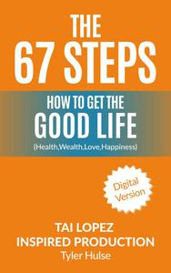 67 Steps: The Steps to Finding the Good Life (Health,Wealth, Love, Happiness)