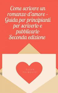 Come scrivere un romanzo d'amore - Guida per principianti per scriverlo e pubblicarlo