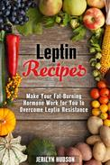Leptin  Recipes: Make Your Fat-Burning Hormone Work for You to Overcome Leptin Resistance