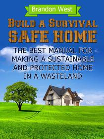 Build a Survival Safe Home: The Best Manual for Making a Sustainable and Protected Home in a Wasteland