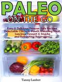 Paleo On the Go: Easy & Delicious Freezer Safe Recipes – Delectable Chicken, Mouth Watering Meat, Luscious Dessert & Snacks and Refreshing Beverages!
