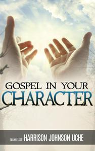 Gospel In Your Character: Living Totally In Christ's Nature On Earth