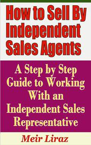 How to Sell By Independent Sales Agents: A Step by Step Guide to Working With an Independent Sales Representative