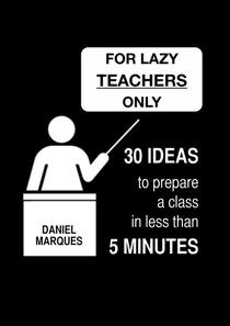 For Lazy Teachers Only: 30 Ideas to Prepare a Class in Less than 5 Minutes