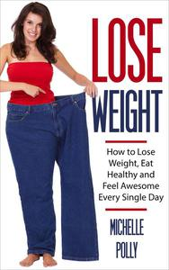 How to Lose Weight, Eat Healthy and Feel Awesome