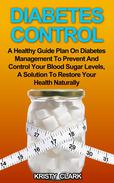 Diabetes Control - A Healthy Guide Plan On Diabetes Management To Prevent And Control Your Blood Sugar Levels, A Solution To Restore Your Health Naturally.