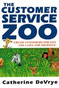 The Customer Service Zoo:Create Customers for Life and a Life for Yourself