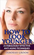 How to Look Younger  21 Fabulously Effective Anti Aging Techniques