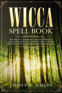 Wicca Spell Book Discover Spells for Healing, Wellbeing, Abundance, Wealth, Prosperity, Love and Relationships. A New and Improved Version of The First Book Wicca for Beginners.