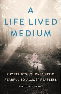 A Life Lived Medium: A Psychic's Journey from Fearful to Almost Fearless
