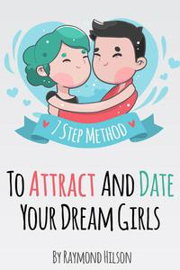 How To Date Right - The 7 Step Method To Attract And Date Your Dream Girls