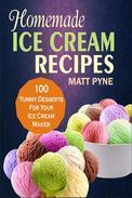 Homemade Ice Cream Recipes: 100 Yummy Desserts For Your Ice Cream Maker