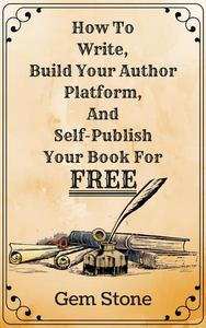 How To Write, Build Your Author Platform, And Self-Publish Your Book For Free: Publishing Without The Pricetag.