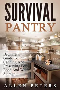 Survival Pantry: Beginner's Guide To Canning And Preserving For Food And Water Storage