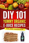 DIY 101 Yummy Organic e-Juice Recipes - 101 Delicious Recipes You Can Make Today