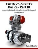 CATIA V5-6R2015 Basics Part III: Assembly Design, Drafting, Sheetmetal Design, and Surface Design