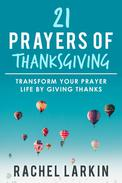 21 Prayers of Thanksgiving: Transform Your Prayer Life by Giving Thanks