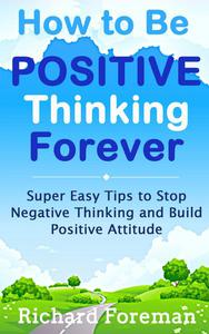 How to be Positive Thinking Forever:  Super Easy Tips to Stop Negative Thinking and Build Positive Attitude (positive affirmations, positive psychology, positive discipline)