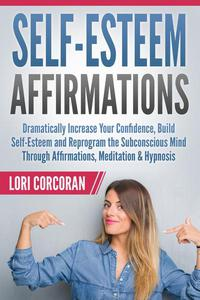 Self-Esteem Affirmations: Dramatically Increase Your Confidence, Build Self-Esteem and Reprogram the Subconscious Mind Through Affirmations, Meditation & Hypnosis