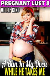 A Bun In My Oven While He Takes Me : Pregnant Lust 8 (Pregnancy Erotica)