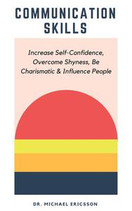 Communication Skills: Increase Self-Confidence, Overcome Shyness, Be Charismatic & Influence People