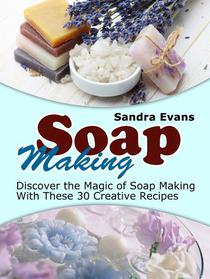 Soap Making: Discover the Magic of Soap Making With These 30 Creative Recipes