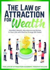 The Law of Attraction for Wealth: Manifest Wealth, Abundance and Riches in Your Life with Positive Energy 10X Faster
