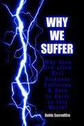 Why We Suffer: Why does God allow Evil, Sickness, Suffering and Pain to Exist in this World?