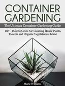 Container Gardening: The Ultimate Container Gardening Guide: DIY - How to Grow Air-Cleaning House Plants, Flowers and Organic Vegetables at home