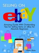 Selling On Ebay: Amazing Guide With Outstanding Tips for Selling Items on eBay for Absolute Beginners