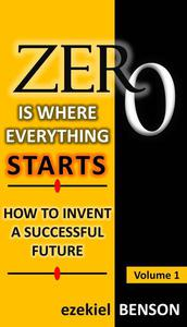 Zero is Where Everything Starts: How to Invent a Successful Future